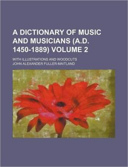 A Dictionary of Music and Musicians; with Illustrations and Woodcuts