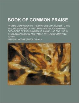 Book of Common Praise; Hymnal Companion to the Prayer Book, Suited to the Special Seasons of the Christian Year, and Other Occasions of Public Worship