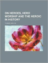 On Heroes, Hero Worship and the Heroic in History