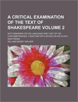 A Critical Examination of the Text of Shakespeare; with Remarks on His Language and That of His Contemporaries, Together with Notes on His Plays and P