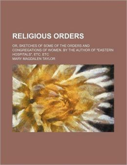 Religious Orders; or, Sketches of Some of the Orders and Congregations of Women by the Author of Eastern Hospitals , etc Etc