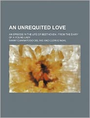An Unrequited Love; an Episode in the Life of Beethoven from the Diary of a Young Lady