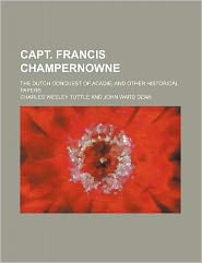 Capt Francis Champernowne; the Dutch Conquest of Acadie, and Other Historical Papers