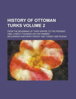 History of Ottoman Turks; from the Beginning of Their Empire to the Present Time Chiefly Founded on Von Hammer