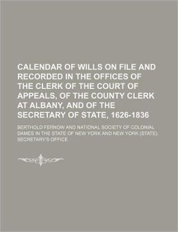 Calendar of Wills on File and Recorded in the Offices of the Clerk of the Court of Appeals, of the County Clerk at Albany, and of the Secretary of St