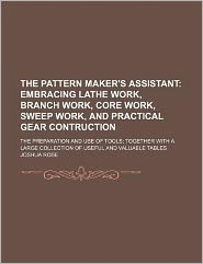 The Pattern Maker's Assistant; Embracing Lathe Work, Branch Work, Core Work, Sweep Work, and Practical Gear Contruction the Preparation and Use of T