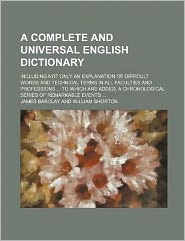 A Complete and Universal English Dictionary; Including Not Only an Explanation of Difficult Words and Technical Terms in All Faculties and Professions