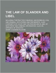 The Law of Slander and Libel; Including the Practice, Pleading, and Evidence, Civil and Criminal, with Forms and Precedents Also Contempts of Court an
