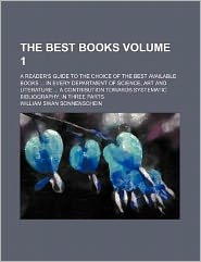 The best books; A reader's guide to the choice of the best available books in every department of science, art and literature A contribution towards systematic bibliography. In three parts Volume 1