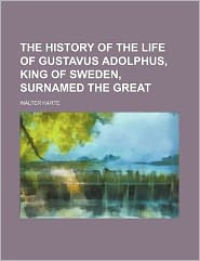 The history of the life of Gustavus Adolphus, king of Sweden, surnamed the Great
