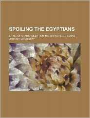 Spoiling the Egyptians; a tale of shame told from the British blue books