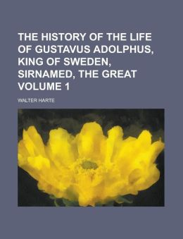 The history of the life of Gustavus Adolphus, King of Sweden, sirnamed, the Great Volume 1