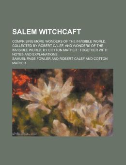 Salem Witchcaft; Comprising More Wonders of the Invisible World, Collected by Robert Calef, and Wonders of the Invisible World, by Cotton Mather: Together with Notes and Explanations