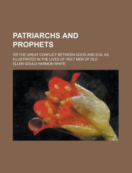 Patriarchs and Prophets; Or the Great Conflict Between Good and Evil as Illustrated in the Lives of Holy Men of Old