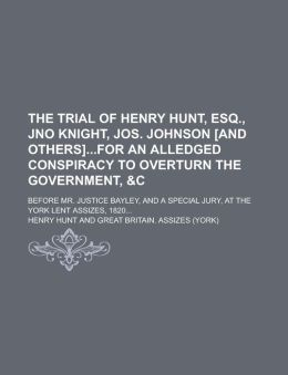 The Trial of Henry Hunt, Esq., Jno Knight, Jos. Johnson [and Others]for an Alledged Conspiracy to Overturn the Government, &c; Before Mr. Justice Bayley, and a Special Jury, at the York Lent Assizes, 1820...