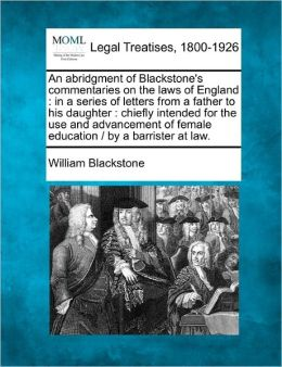 An Abridgment of Blackstone's Commentaries on the Laws of England: In a Series of Letters from a Father to His Daughter: Chiefly Intended for the Use