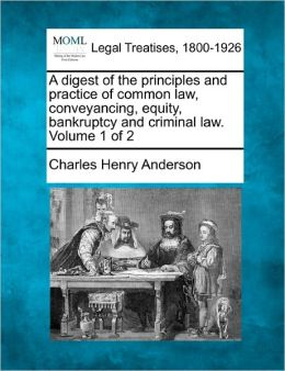 A Digest of the Principles and Practice of Common Law, Conveyancing, Equity, Bankruptcy and Criminal Law. Volume 1 of 2