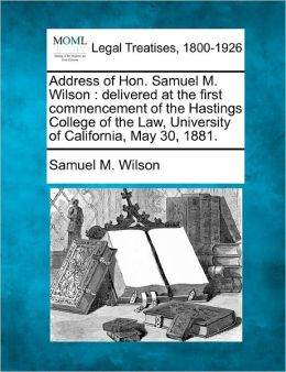 Address of Hon. Samuel M. Wilson: Delivered at the First Commencement of the Hastings College of the Law, University of California, May 30, 1881.