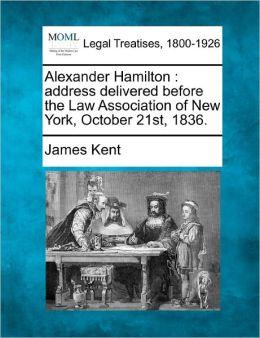 Alexander Hamilton: Address Delivered Before the Law Association of New York, October 21st, 1836.