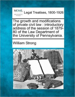 The Growth and Modifications of Private Civil Law: Introductory Address of the Session of 1879-80 of the Law Department of the University of Pennsylva
