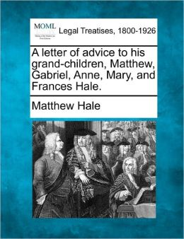 A Letter of Advice to His Grand-Children, Matthew, Gabriel, Anne, Mary, and Frances Hale.