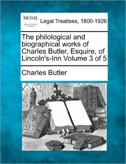 The Philological and Biographical Works of Charles Butler, Esquire, of Lincoln's-Inn Volume 3 of 5