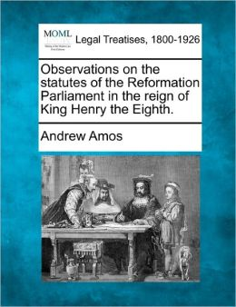 Observations on the Statutes of the Reformation Parliament in the Reign of King Henry the Eighth.