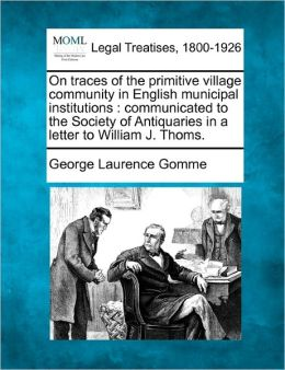 On Traces of the Primitive Village Community in English Municipal Institutions: Communicated to the Society of Antiquaries in a Letter to William J. T