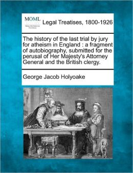 The History of the Last Trial by Jury for Atheism in England: A Fragment of Autobiography, Submitted for the Perusal of Her Majesty's Attorney General