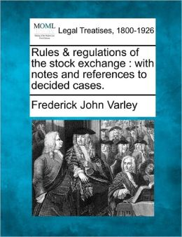 Rules & Regulations of the Stock Exchange: With Notes and References to Decided Cases.
