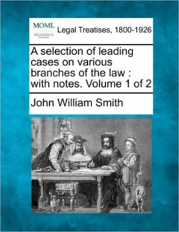 A Selection of Leading Cases on Various Branches of the Law: With Notes. Volume 1 of 2