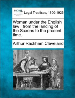 Woman Under the English Law: From the Landing of the Saxons to the Present Time.
