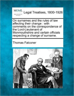 On Surnames and the Rules of Law Affecting Their Change: With Comments on the Correspondence of the Lord-Lieutenant of Monmouthshire and Certain Offic