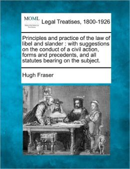 Principles and Practice of the Law of Libel and Slander: With Suggestions on the Conduct of a Civil Action, Forms and Precedents, and All Statutes Bea