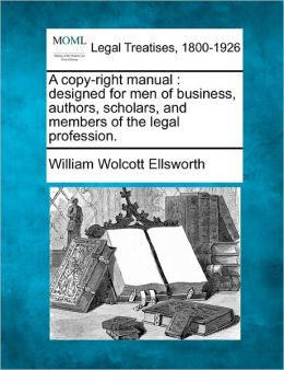A Copy-Right Manual: Designed for Men of Business, Authors, Scholars, and Members of the Legal Profession.
