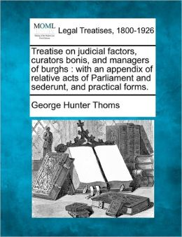 Treatise on Judicial Factors, Curators Bonis, and Managers of Burghs: With an Appendix of Relative Acts of Parliament and Sederunt, and Practical Form