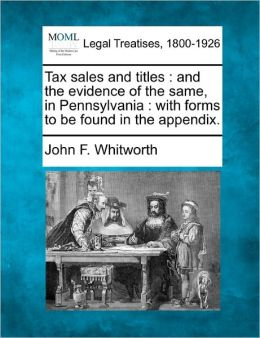 Tax sales and titles: and the evidence of the same, in Pennsylvania : with forms to be found in the appendix. John F. Whitworth
