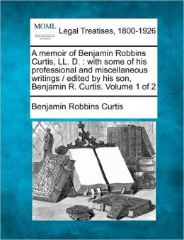 A Memoir of Benjamin Robbins Curtis, LL. D.: With Some of His Professional and Miscellaneous Writings / Edited by His Son, Benjamin R. Curtis. Volum