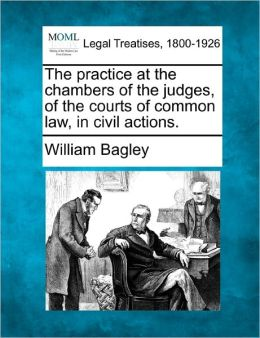 The Practice at the Chambers of the Judges, of the Courts of Common Law, in Civil Actions.