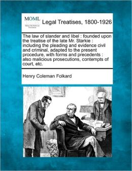 The Law of Slander and Libel: Founded Upon the Treatise of the Late Mr. Starkie: Including the Pleading and Evidence Civil and Criminal, Adapted to