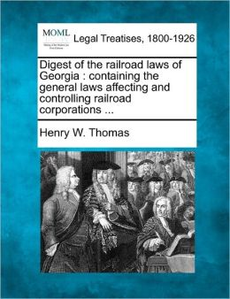 Digest of the Railroad Laws of Georgia: Containing the General Laws Affecting and Controlling Railroad Corporations ...