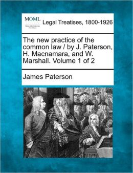 The New Practice of the Common Law / By J. Paterson, H. MacNamara, and W. Marshall. Volume 1 of 2