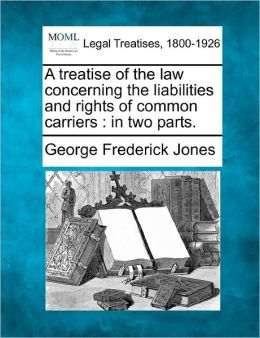 A Treatise of the Law Concerning the Liabilities and Rights of Common Carriers: In Two Parts.