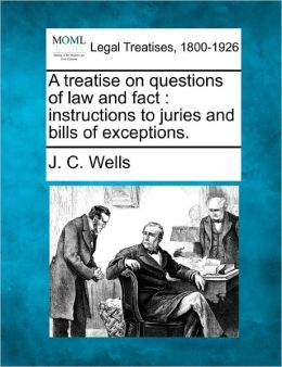 A Treatise on Questions of Law and Fact: Instructions to Juries and Bills of Exceptions.