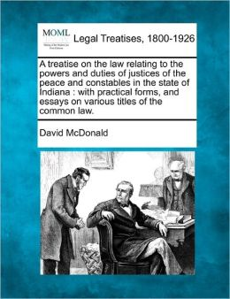 A Treatise on the Law Relating to the Powers and Duties of Justices of the Peace and Constables in the State of Indiana: With Practical Forms, and E