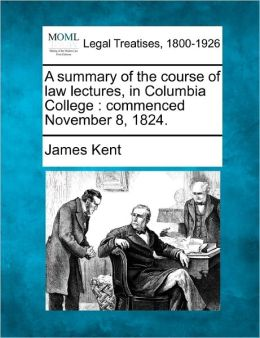 A Summary of the Course of Law Lectures, in Columbia College: Commenced November 8, 1824.
