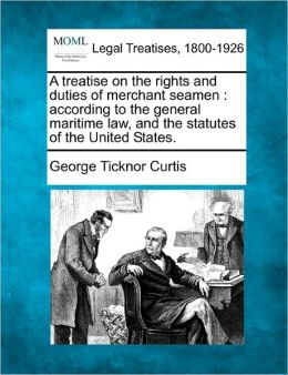 A Treatise on the Rights and Duties of Merchant Seamen: According to the General Maritime Law, and the Statutes of the United States.