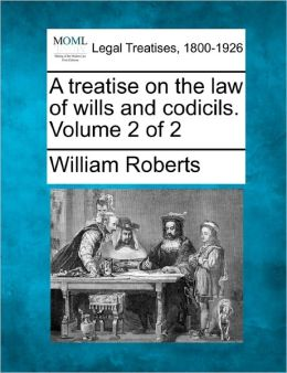 A Treatise on the Law of Wills and Codicils. Volume 2 of 2