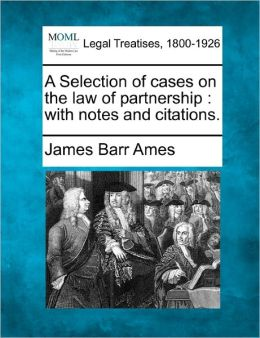 A Selection of Cases on the Law of Partnership: With Notes and Citations.