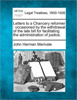 Letters to a Chancery Reformer: Occasioned by the Withdrawal of the Late Bill for Facilitating the Administration of Justice.
